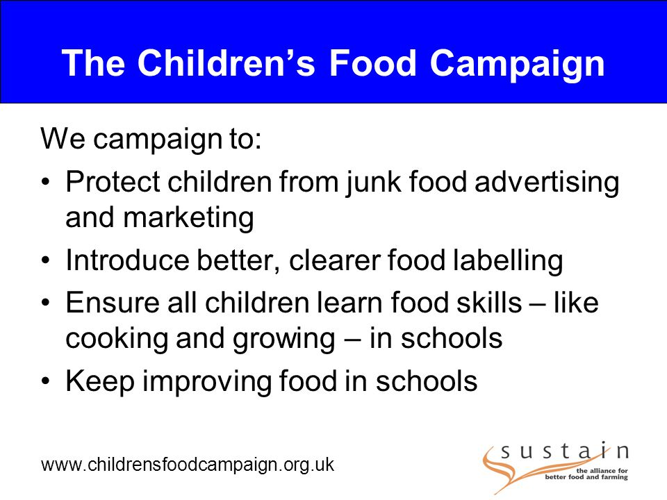 www.childrensfoodcampaign.org.uk The Children's Food Campaign We campaign to: Protect children from junk food advertising and marketing Introduce better, clearer food labelling Ensure all children learn food skills – like cooking and growing – in schools Keep improving food in schools
