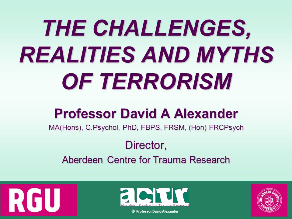 © Professor David Alexander THE CHALLENGES, REALITIES AND MYTHS OF TERRORISM Professor David A Alexander MA(Hons), C.Psychol, PhD, FBPS, FRSM, (Hon) FRCPsych Director, Aberdeen Centre for Trauma Research