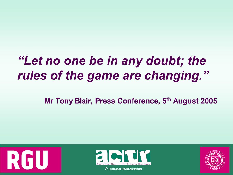 © Professor David Alexander Let no one be in any doubt; the rules of the game are changing. Mr Tony Blair, Press Conference, 5 th August 2005