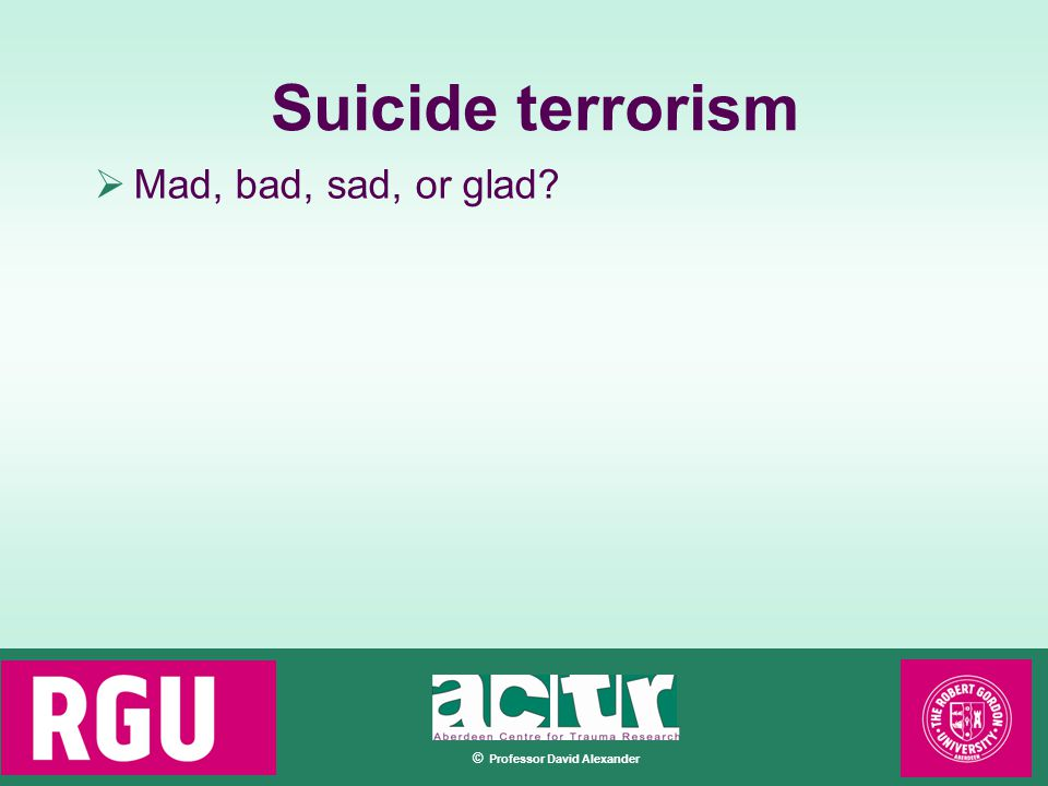 © Professor David Alexander Suicide terrorism  Mad, bad, sad, or glad
