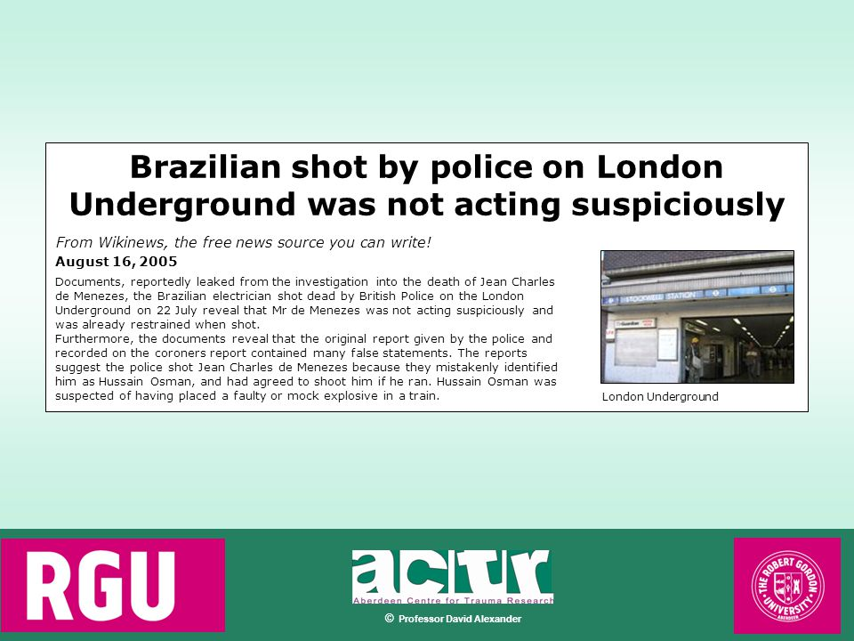 © Professor David Alexander August 16, 2005 Documents, reportedly leaked from the investigation into the death of Jean Charles de Menezes, the Brazilian electrician shot dead by British Police on the London Underground on 22 July reveal that Mr de Menezes was not acting suspiciously and was already restrained when shot.