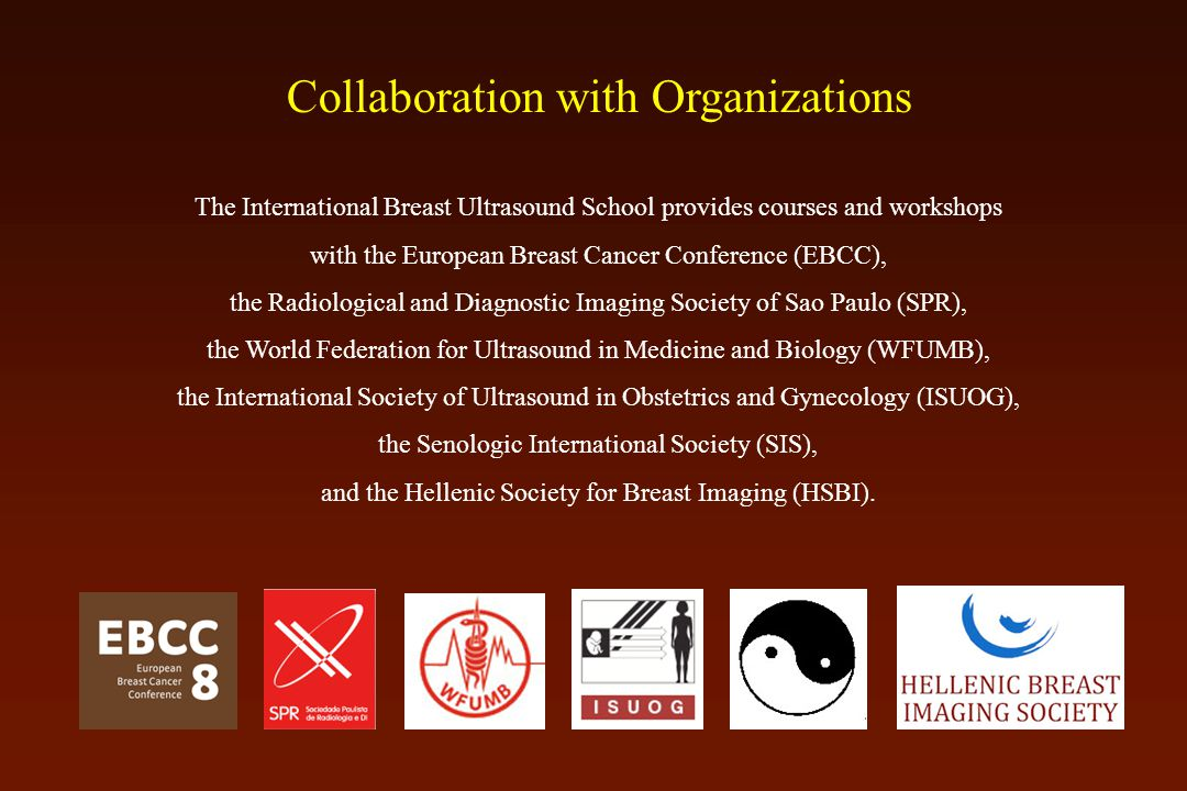 Collaboration with Organizations The International Breast Ultrasound School provides courses and workshops with the European Breast Cancer Conference (EBCC), the Radiological and Diagnostic Imaging Society of Sao Paulo (SPR), the World Federation for Ultrasound in Medicine and Biology (WFUMB), the International Society of Ultrasound in Obstetrics and Gynecology (ISUOG), the Senologic International Society (SIS), and the Hellenic Society for Breast Imaging (HSBI).