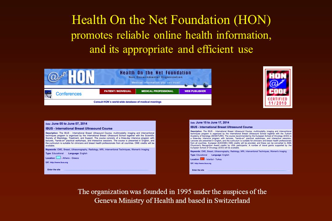 Health On the Net Foundation (HON) promotes reliable online health information, and its appropriate and efficient use The organization was founded in 1995 under the auspices of the Geneva Ministry of Health and based in Switzerland