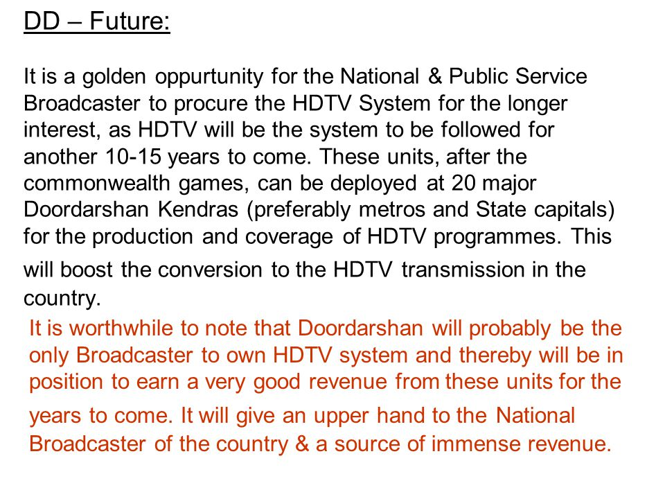 DD – Future: It is a golden oppurtunity for the National & Public Service Broadcaster to procure the HDTV System for the longer interest, as HDTV will be the system to be followed for another 10-15 years to come.