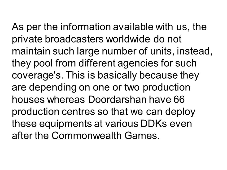 As per the information available with us, the private broadcasters worldwide do not maintain such large number of units, instead, they pool from different agencies for such coverage s.