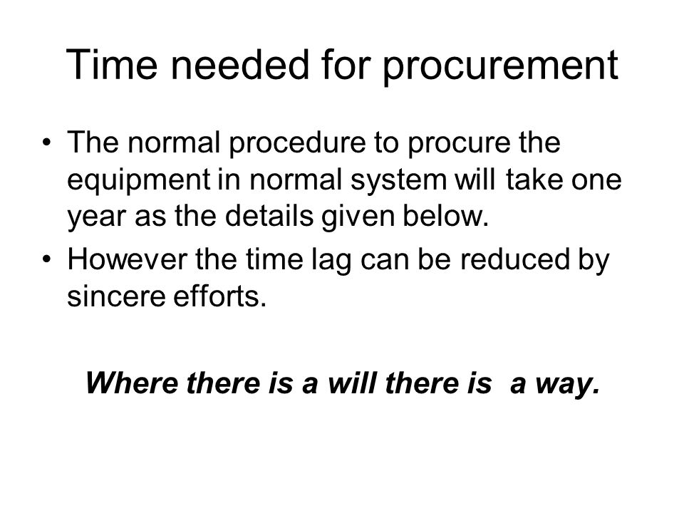 Time needed for procurement The normal procedure to procure the equipment in normal system will take one year as the details given below.