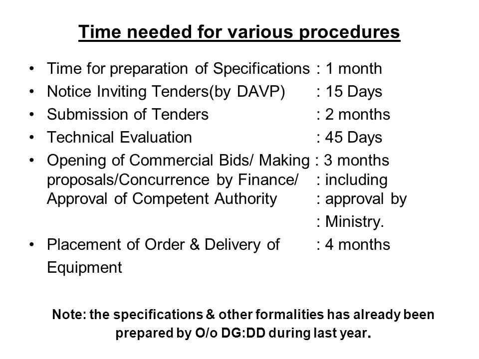 Time needed for various procedures Time for preparation of Specifications: 1 month Notice Inviting Tenders(by DAVP): 15 Days Submission of Tenders: 2 months Technical Evaluation: 45 Days Opening of Commercial Bids/ Making : 3 months proposals/Concurrence by Finance/ : including Approval of Competent Authority : approval by : Ministry.