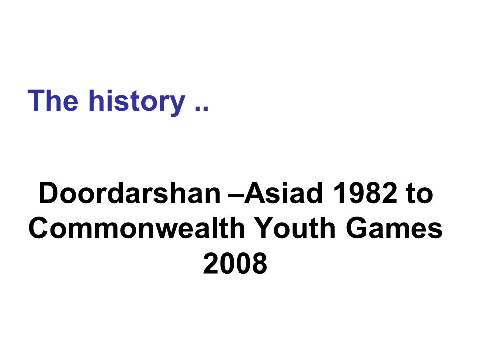 Doordarshan –Asiad 1982 to Commonwealth Youth Games 2008 The history..