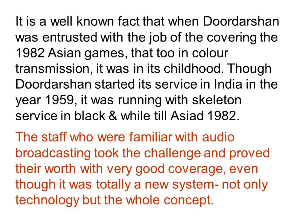 It is a well known fact that when Doordarshan was entrusted with the job of the covering the 1982 Asian games, that too in colour transmission, it was in its childhood.