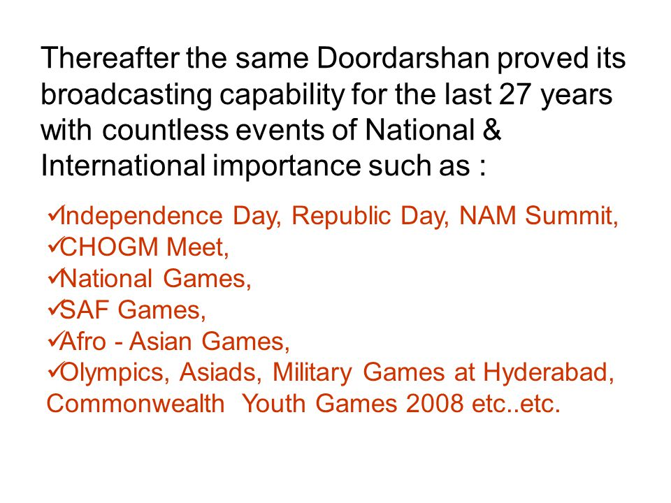 Thereafter the same Doordarshan proved its broadcasting capability for the last 27 years with countless events of National & International importance such as : Independence Day, Republic Day, NAM Summit, CHOGM Meet, National Games, SAF Games, Afro - Asian Games, Olympics, Asiads, Military Games at Hyderabad, Commonwealth Youth Games 2008 etc..etc.