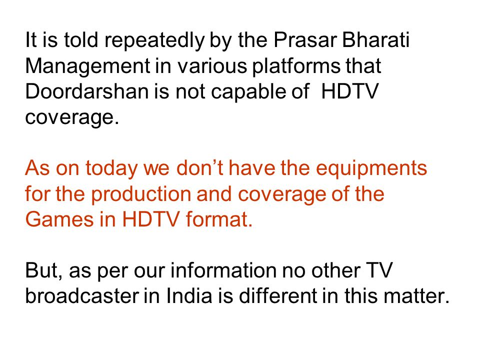 It is told repeatedly by the Prasar Bharati Management in various platforms that Doordarshan is not capable of HDTV coverage.