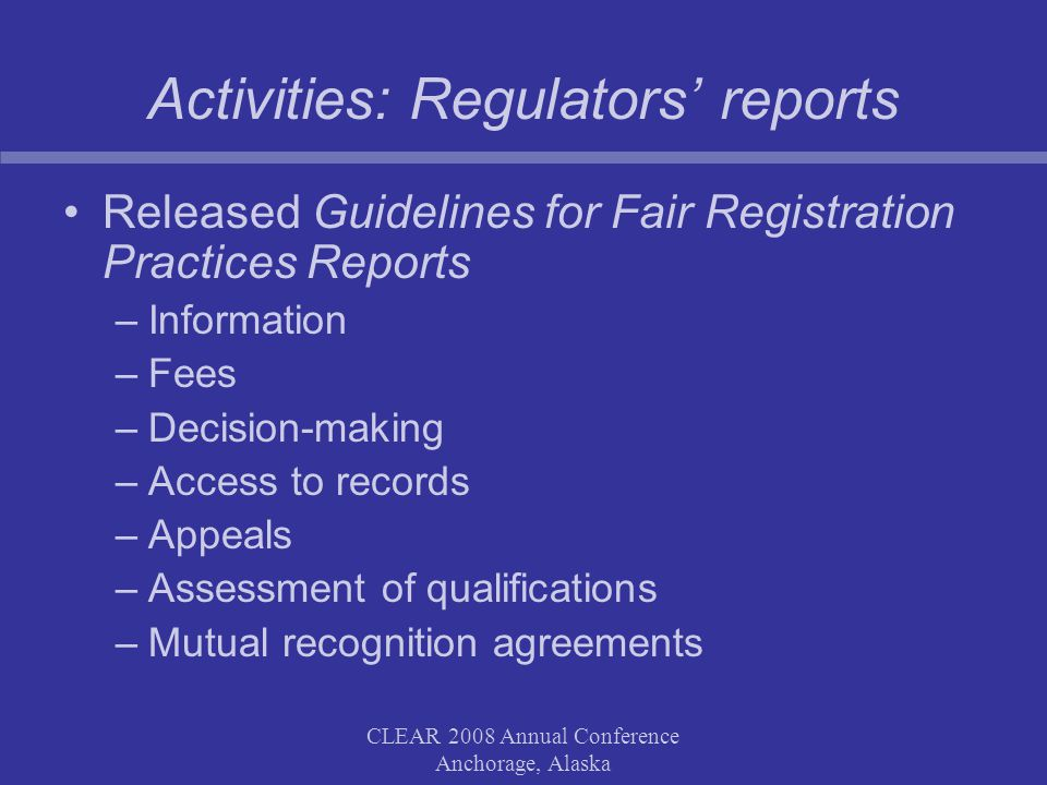 CLEAR 2008 Annual Conference Anchorage, Alaska Activities: Regulators' reports Released Guidelines for Fair Registration Practices Reports –Information –Fees –Decision-making –Access to records –Appeals –Assessment of qualifications –Mutual recognition agreements