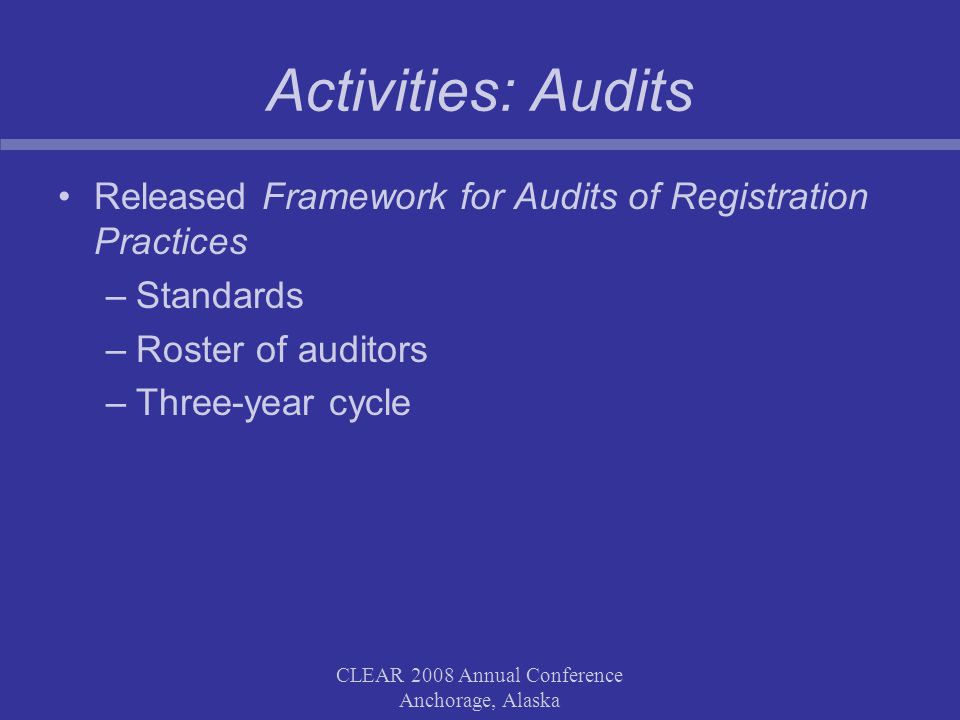 CLEAR 2008 Annual Conference Anchorage, Alaska Activities: Audits Released Framework for Audits of Registration Practices –Standards –Roster of auditors –Three-year cycle