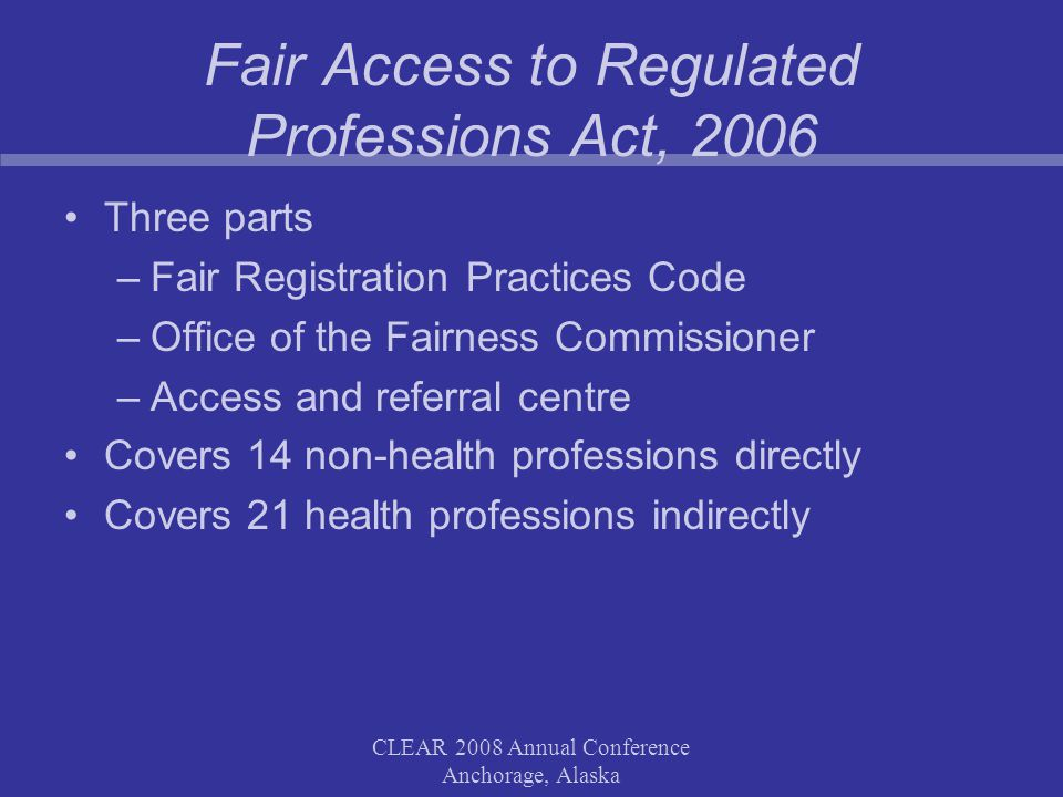 CLEAR 2008 Annual Conference Anchorage, Alaska Fair Access to Regulated Professions Act, 2006 Three parts –Fair Registration Practices Code –Office of the Fairness Commissioner –Access and referral centre Covers 14 non-health professions directly Covers 21 health professions indirectly