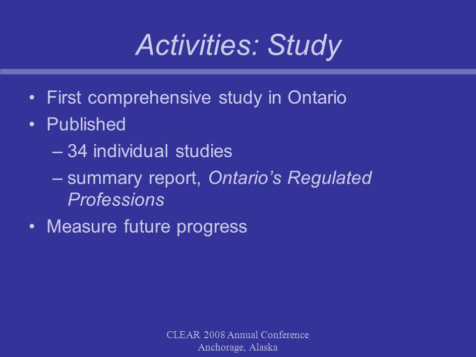 CLEAR 2008 Annual Conference Anchorage, Alaska Activities: Study First comprehensive study in Ontario Published –34 individual studies –summary report, Ontario's Regulated Professions Measure future progress