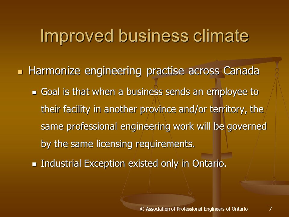 Improved business climate (cont'd) Reduce costs from workplace injuries Reduce costs from workplace injuries Harmonize Professional Engineers Act with OH&SA, resulting in safer designs which will make PSRs easier and may even eliminate the requirement eventually.