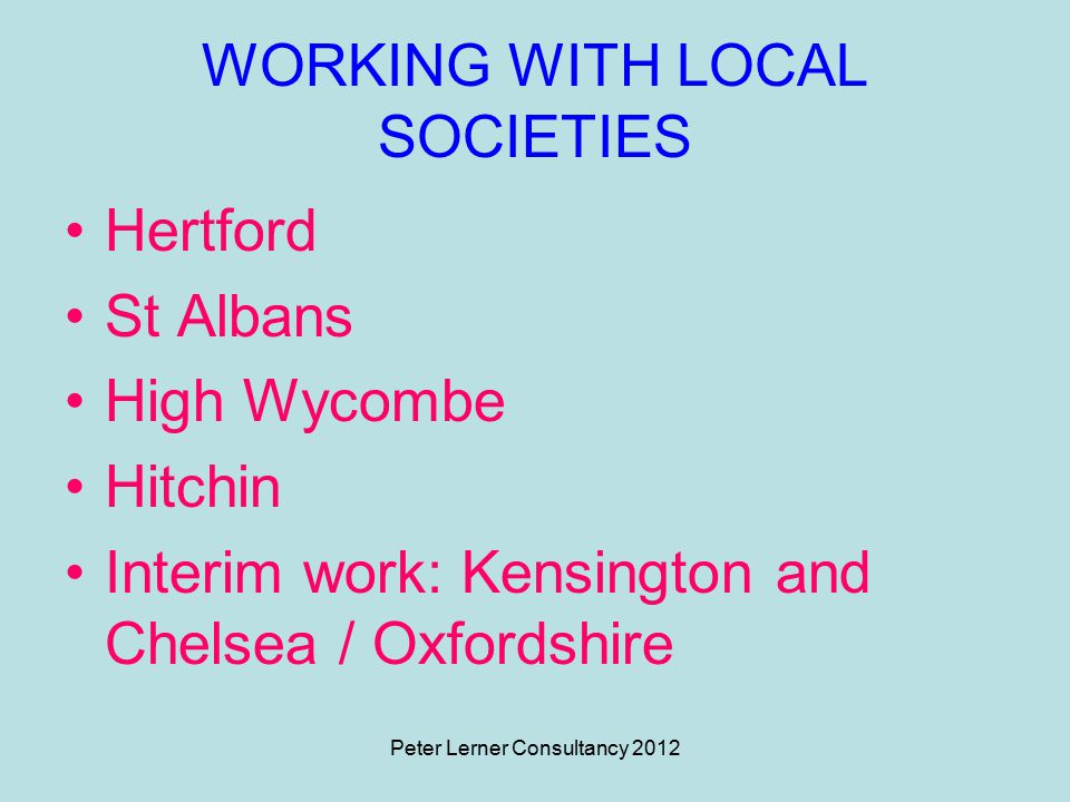 Peter Lerner Consultancy 2012 WORKING WITH LOCAL SOCIETIES Hertford St Albans High Wycombe Hitchin Interim work: Kensington and Chelsea / Oxfordshire