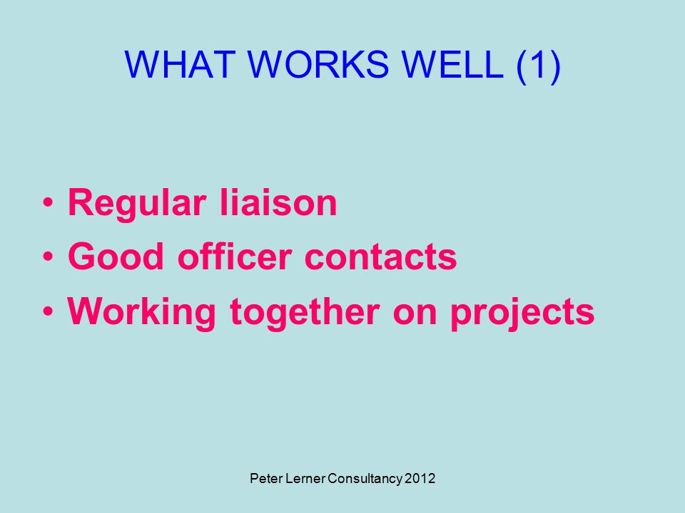 Peter Lerner Consultancy 2012 WHAT WORKS WELL (1) Regular liaison Good officer contacts Working together on projects