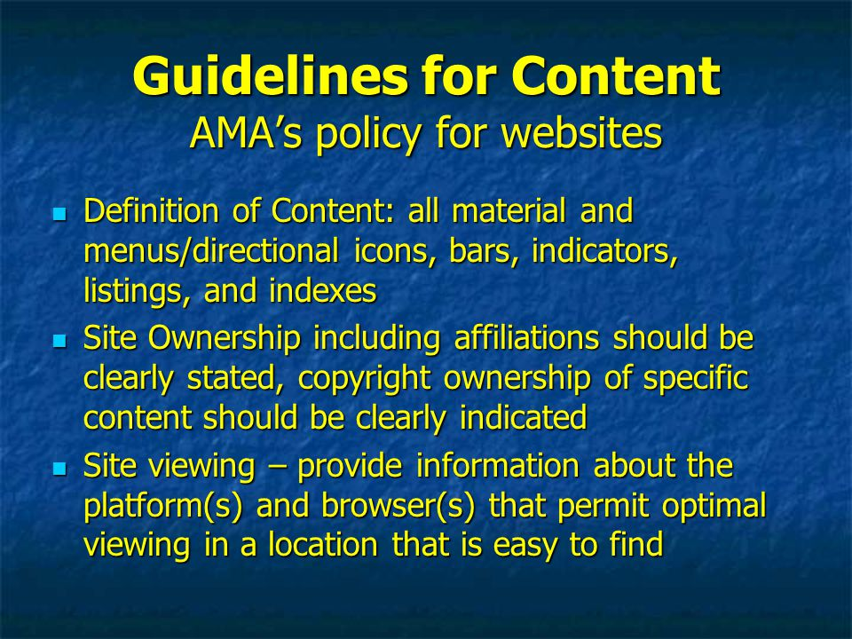 Guidelines for Content AMA's policy for websites Definition of Content: all material and menus/directional icons, bars, indicators, listings, and indexes Definition of Content: all material and menus/directional icons, bars, indicators, listings, and indexes Site Ownership including affiliations should be clearly stated, copyright ownership of specific content should be clearly indicated Site Ownership including affiliations should be clearly stated, copyright ownership of specific content should be clearly indicated Site viewing – provide information about the platform(s) and browser(s) that permit optimal viewing in a location that is easy to find Site viewing – provide information about the platform(s) and browser(s) that permit optimal viewing in a location that is easy to find