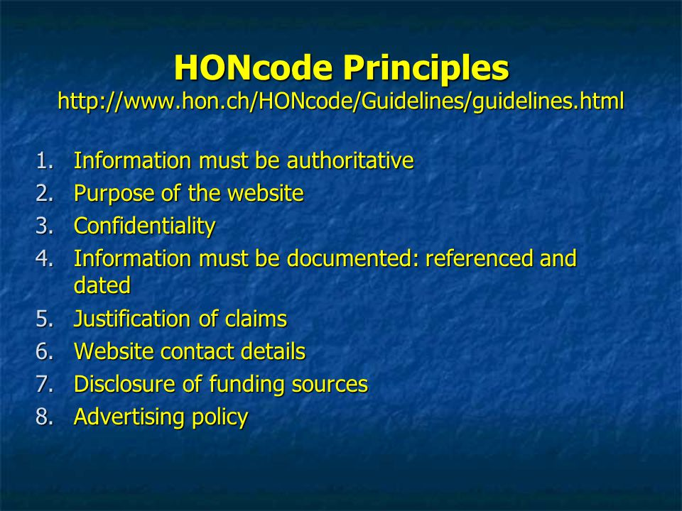 HONcode Principles http://www.hon.ch/HONcode/Guidelines/guidelines.html 1.Information must be authoritative 2.Purpose of the website 3.Confidentiality