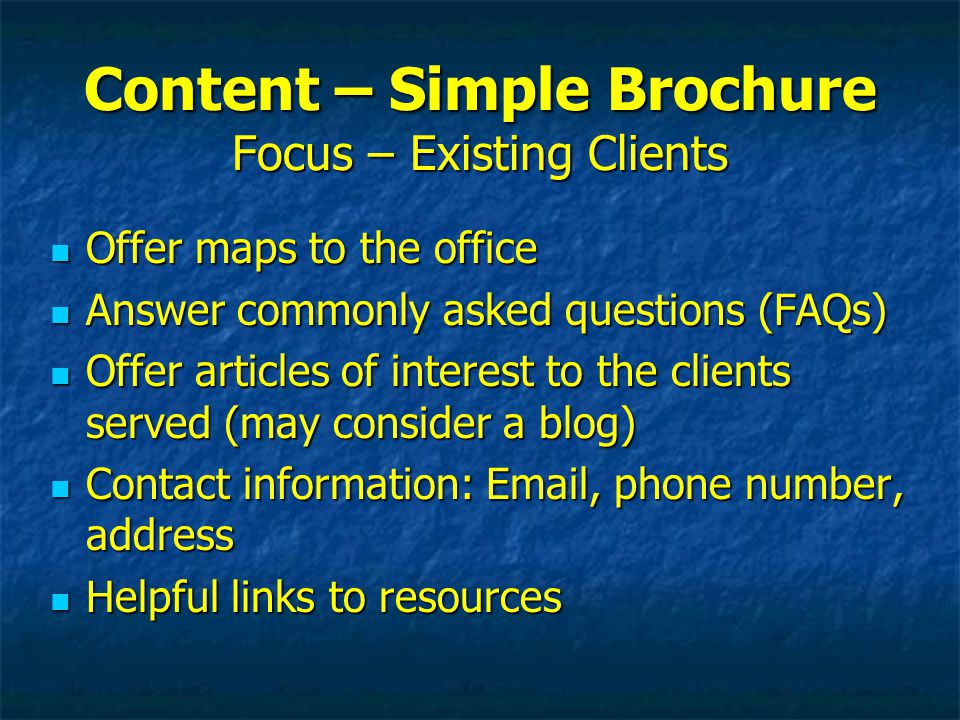 Content – Simple Brochure Focus – Existing Clients Offer maps to the office Offer maps to the office Answer commonly asked questions (FAQs) Answer commonly asked questions (FAQs) Offer articles of interest to the clients served (may consider a blog) Offer articles of interest to the clients served (may consider a blog) Contact information: Email, phone number, address Contact information: Email, phone number, address Helpful links to resources Helpful links to resources