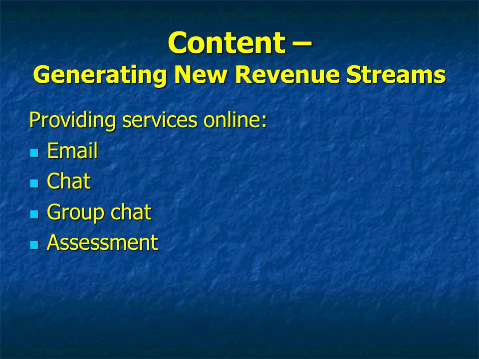 Content – Generating New Revenue Streams Providing services online: Email Email Chat Chat Group chat Group chat Assessment Assessment