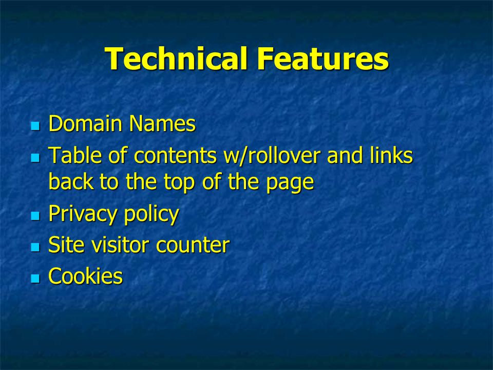 Technical Features Domain Names Domain Names Table of contents w/rollover and links back to the top of the page Table of contents w/rollover and links back to the top of the page Privacy policy Privacy policy Site visitor counter Site visitor counter Cookies Cookies