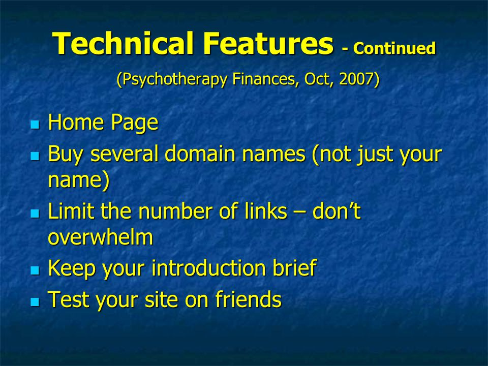 Technical Features - Continued (Psychotherapy Finances, Oct, 2007) Home Page Home Page Buy several domain names (not just your name) Buy several domain names (not just your name) Limit the number of links – don't overwhelm Limit the number of links – don't overwhelm Keep your introduction brief Keep your introduction brief Test your site on friends Test your site on friends
