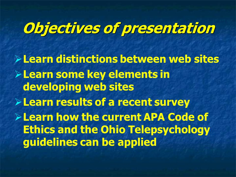 Objectives of presentation   Learn distinctions between web sites   Learn some key elements in developing web sites   Learn results of a recent survey   Learn how the current APA Code of Ethics and the Ohio Telepsychology guidelines can be applied
