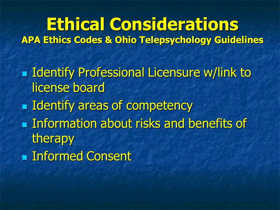 Ethical Considerations APA Ethics Codes & Ohio Telepsychology Guidelines Identify Professional Licensure w/link to license board Identify Professional Licensure w/link to license board Identify areas of competency Identify areas of competency Information about risks and benefits of therapy Information about risks and benefits of therapy Informed Consent Informed Consent