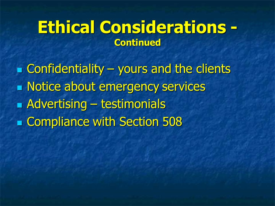 Ethical Considerations - Continued Confidentiality – yours and the clients Confidentiality – yours and the clients Notice about emergency services Notice about emergency services Advertising – testimonials Advertising – testimonials Compliance with Section 508 Compliance with Section 508