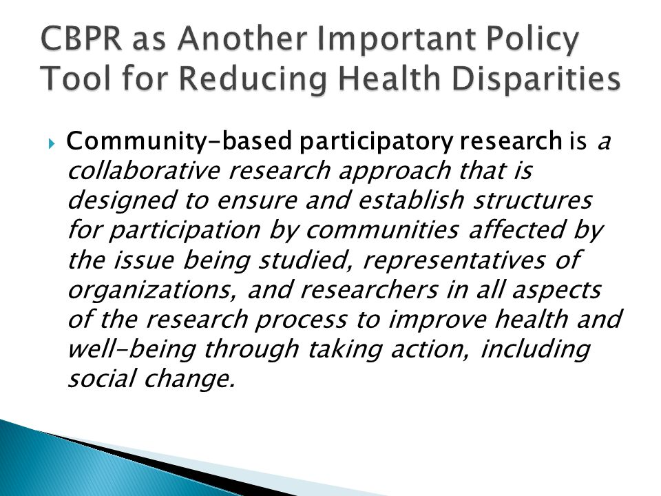  Community-based participatory research is a collaborative research approach that is designed to ensure and establish structures for participation by communities affected by the issue being studied, representatives of organizations, and researchers in all aspects of the research process to improve health and well-being through taking action, including social change.