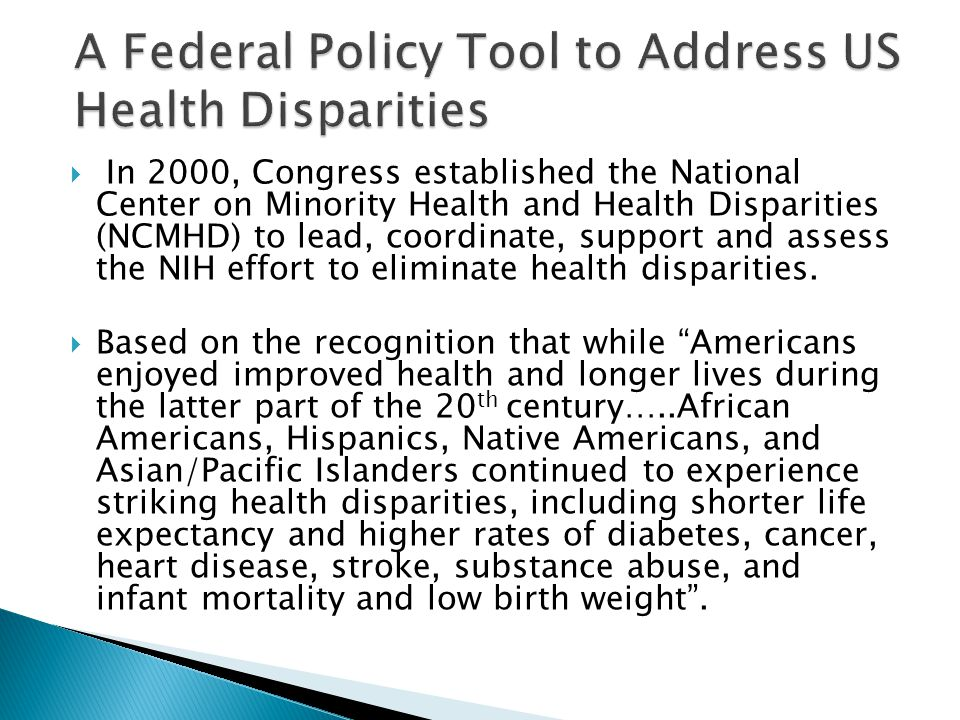  In 2000, Congress established the National Center on Minority Health and Health Disparities (NCMHD) to lead, coordinate, support and assess the NIH effort to eliminate health disparities.