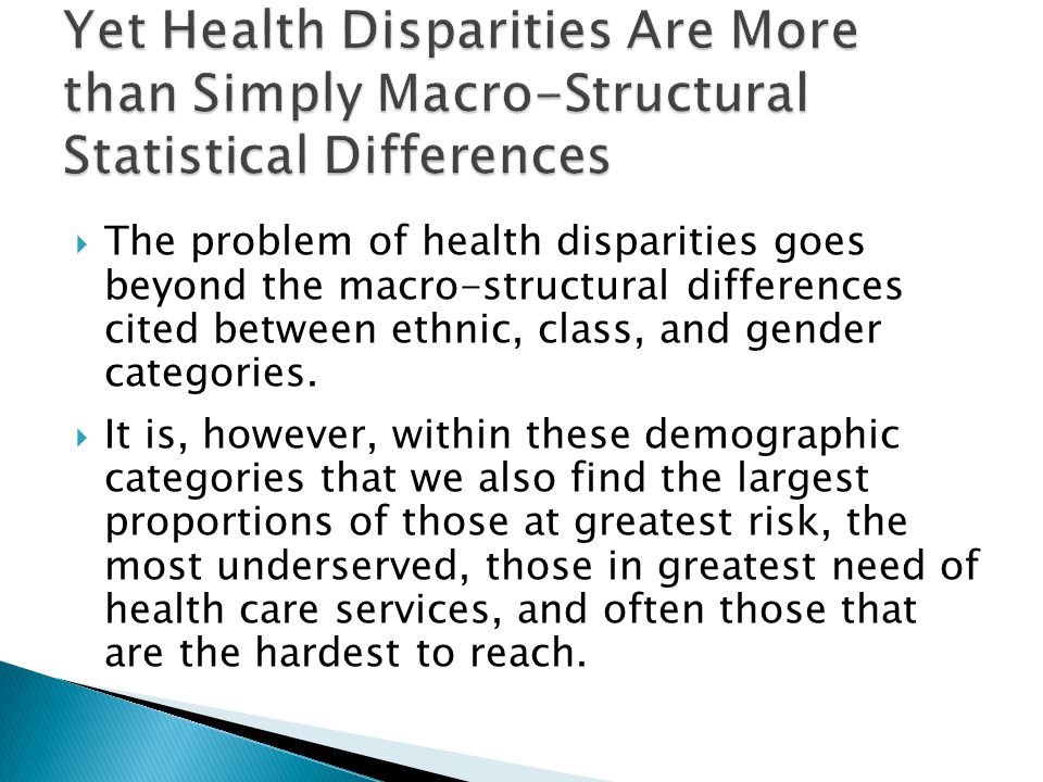 The problem of health disparities also pertain to:  whole communities, or population groups within communities that are underserved, or have a lack of access to health and other services;  communities and population groups that are experiencing economic and political marginality in relationship to mainstream society;  population groups or individuals who experience health and general literacy issues;  population groups or individuals who have attitudes of distrust of the mainstream health care system based in past individual or group of racial, ethnic or gender prejudice, discrimination, or abuse.