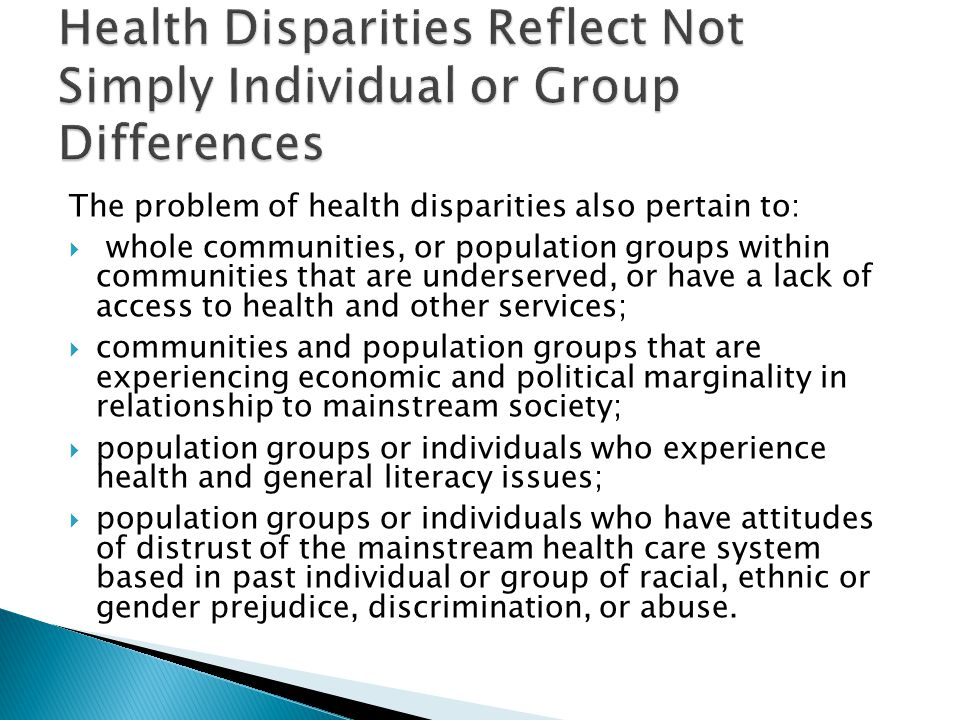 The problem of health disparities also pertain to:  whole communities, or population groups within communities that are underserved, or have a lack of access to health and other services;  communities and population groups that are experiencing economic and political marginality in relationship to mainstream society;  population groups or individuals who experience health and general literacy issues;  population groups or individuals who have attitudes of distrust of the mainstream health care system based in past individual or group of racial, ethnic or gender prejudice, discrimination, or abuse.