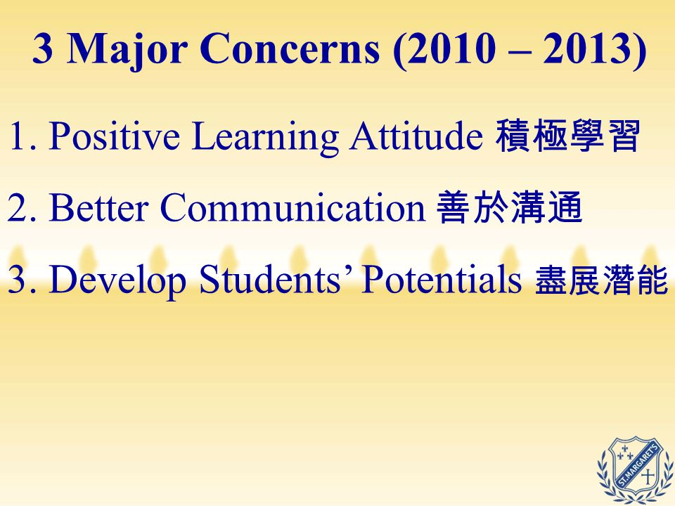 3 Major Concerns (2010 – 2013) 1. Positive Learning Attitude 積極學習 2. Better Communication 善於溝通 3. Develop Students' Potentials 盡展潛能