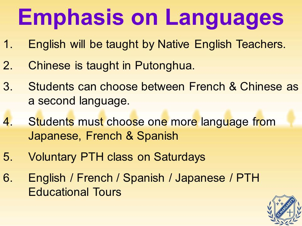 Emphasis on Languages 1.English will be taught by Native English Teachers. 2.Chinese is taught in Putonghua. 3.Students can choose between French & Ch