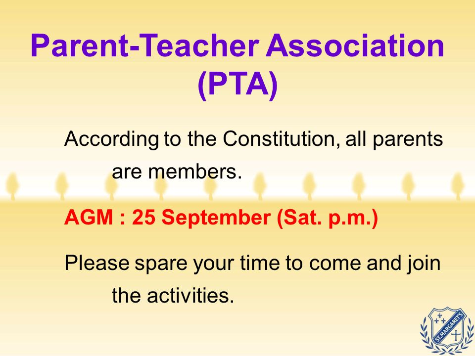 Parent-Teacher Association (PTA) According to the Constitution, all parents are members. AGM : 25 September (Sat. p.m.) Please spare your time to come