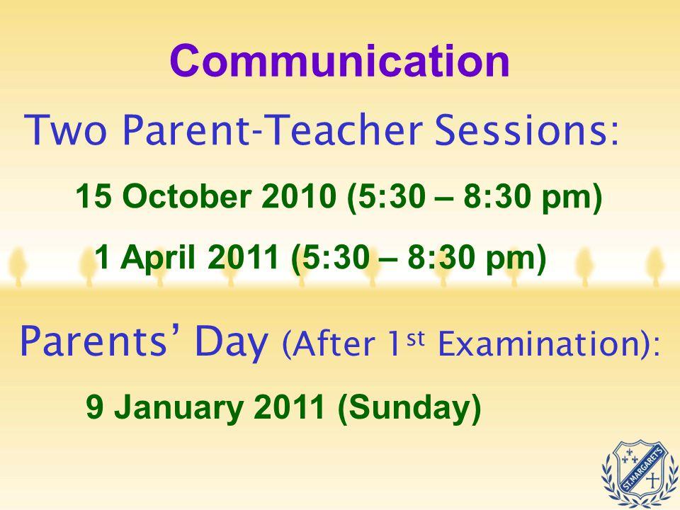 Communication Two Parent-Teacher Sessions: 15 October 2010 (5:30 – 8:30 pm) 1 April 2011 (5:30 – 8:30 pm) Parents' Day (After 1 st Examination): 9 Jan