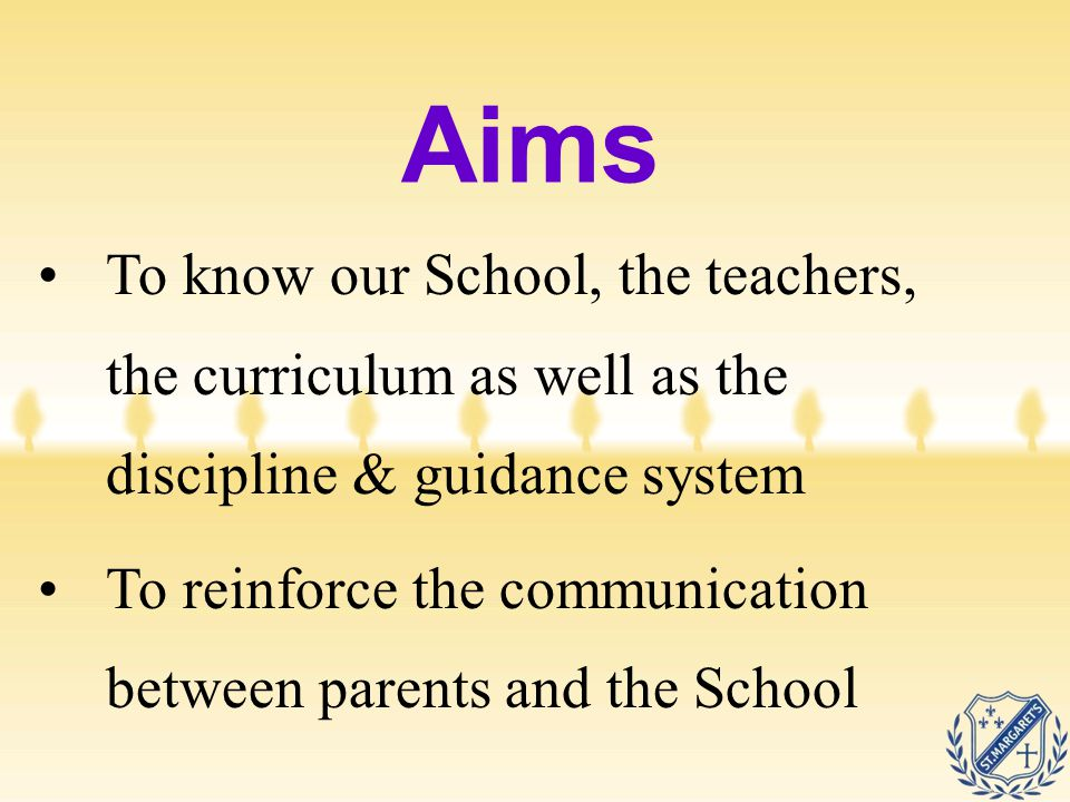 Aims To know our School, the teachers, the curriculum as well as the discipline & guidance system To reinforce the communication between parents and t