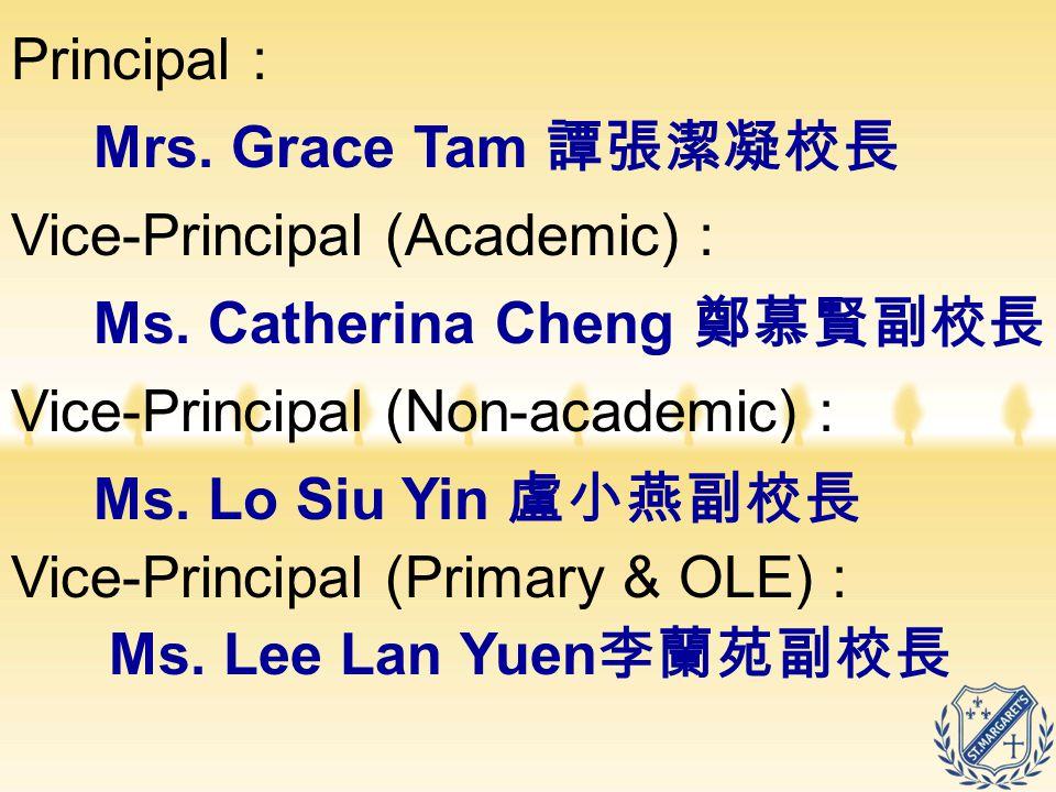 Vice-Principal (Academic) : Ms. Catherina Cheng 鄭慕賢副校長 Vice-Principal (Non-academic) : Ms. Lo Siu Yin 盧小燕副校長 Vice-Principal (Primary & OLE) : Ms. Lee