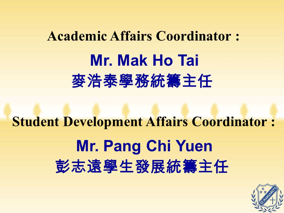 Student Development Affairs Coordinator : Mr. Pang Chi Yuen 彭志遠學生發展統籌主任 Academic Affairs Coordinator : Mr. Mak Ho Tai 麥浩泰學務統籌主任
