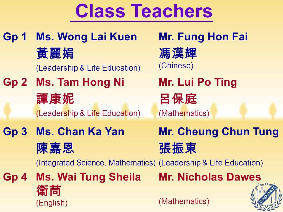 Class Teachers Gp 1Ms. Wong Lai Kuen 黃麗娟 (Leadership & Life Education) Mr. Fung Hon Fai 馮漢輝 (Chinese) Gp 2Ms. Tam Hong Ni 譚康妮 (Leadership & Life Educa