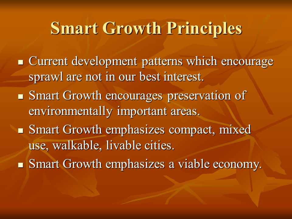 Smart Growth Principles Current development patterns which encourage sprawl are not in our best interest.