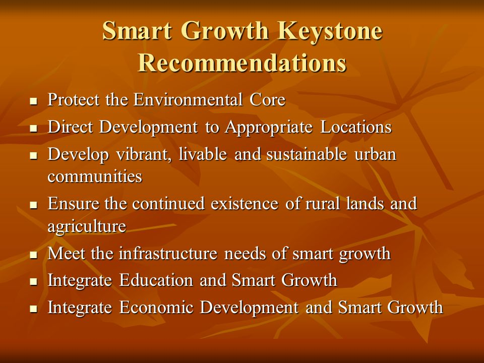 Smart Growth Keystone Recommendations Protect the Environmental Core Protect the Environmental Core Direct Development to Appropriate Locations Direct Development to Appropriate Locations Develop vibrant, livable and sustainable urban communities Develop vibrant, livable and sustainable urban communities Ensure the continued existence of rural lands and agriculture Ensure the continued existence of rural lands and agriculture Meet the infrastructure needs of smart growth Meet the infrastructure needs of smart growth Integrate Education and Smart Growth Integrate Education and Smart Growth Integrate Economic Development and Smart Growth Integrate Economic Development and Smart Growth