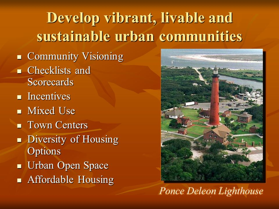Develop vibrant, livable and sustainable urban communities Community Visioning Community Visioning Checklists and Scorecards Checklists and Scorecards Incentives Incentives Mixed Use Mixed Use Town Centers Town Centers Diversity of Housing Options Diversity of Housing Options Urban Open Space Urban Open Space Affordable Housing Affordable Housing
