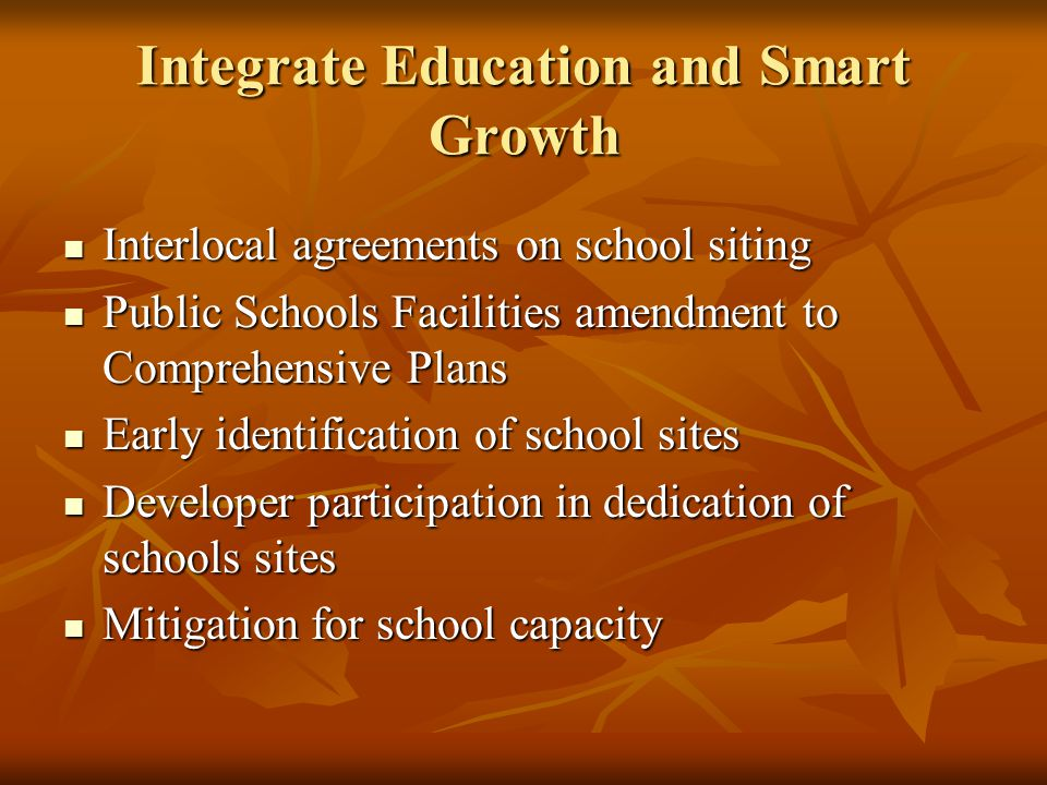 Integrate Education and Smart Growth Interlocal agreements on school siting Interlocal agreements on school siting Public Schools Facilities amendment to Comprehensive Plans Public Schools Facilities amendment to Comprehensive Plans Early identification of school sites Early identification of school sites Developer participation in dedication of schools sites Developer participation in dedication of schools sites Mitigation for school capacity Mitigation for school capacity