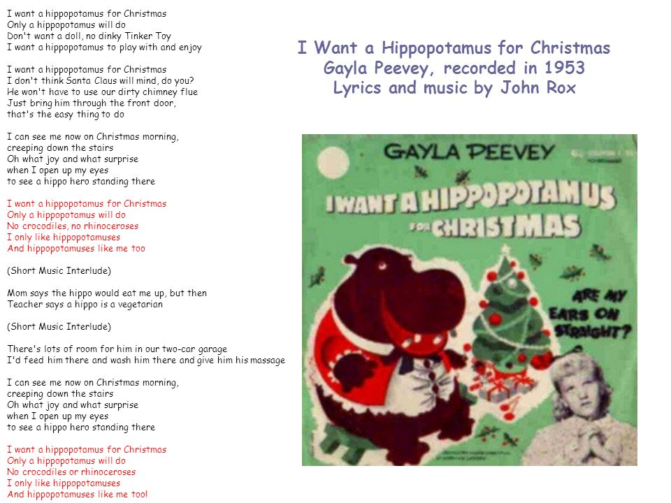 I Want a Hippopotamus for Christmas Gayla Peevey, recorded in 1953 Lyrics and music by John Rox I want a hippopotamus for Christmas Only a hippopotamus will do Don t want a doll, no dinky Tinker Toy I want a hippopotamus to play with and enjoy I want a hippopotamus for Christmas I don t think Santa Claus will mind, do you.