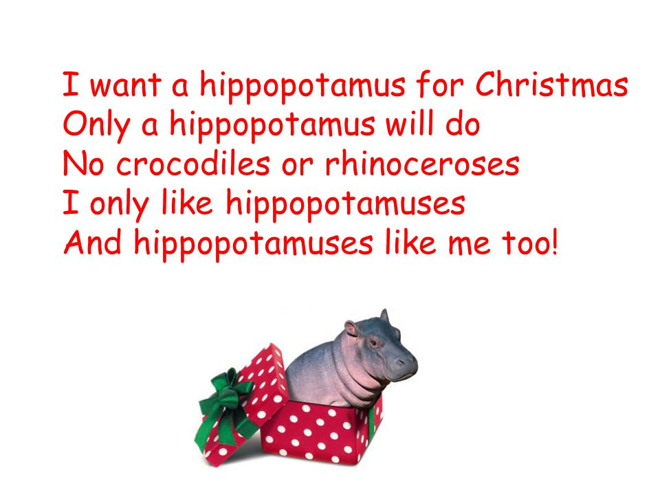 I want a hippopotamus for Christmas Only a hippopotamus will do No crocodiles or rhinoceroses I only like hippopotamuses And hippopotamuses like me too!