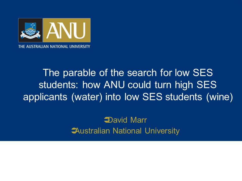 The parable of the search for low SES students: how ANU could turn high SES applicants (water) into low SES students (wine)  David Marr  Australian National University
